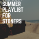 The Best Summer Playlist for Stoners