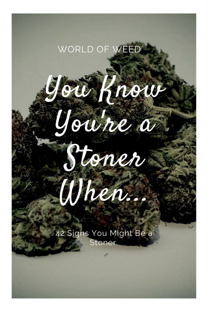 42 Signs You Might Be a Stoner, from Tacoma dispensary World of Weed